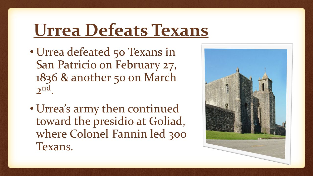 Urrea Defeats Texans Urrea defeated 50 Texans in San Patricio on February 27, 1836 & another 50 on March 2 nd.