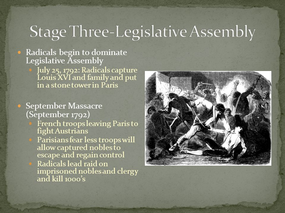 Radicals begin to dominate Legislative Assembly July 25, 1792: Radicals capture Louis XVI and family and put in a stone tower in Paris September Massacre (September 1792) French troops leaving Paris to fight Austrians Parisians fear less troops will allow captured nobles to escape and regain control Radicals lead raid on imprisoned nobles and clergy and kill 1000's