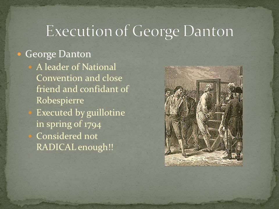 George Danton A leader of National Convention and close friend and confidant of Robespierre Executed by guillotine in spring of 1794 Considered not RADICAL enough!!