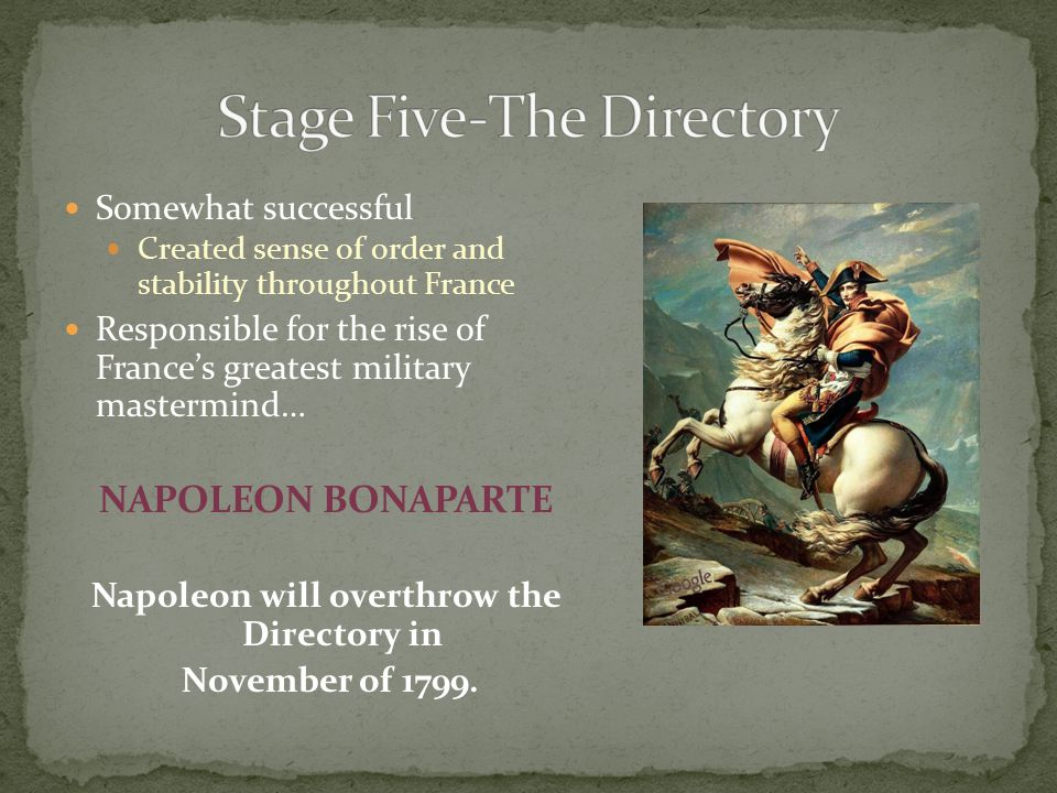 Somewhat successful Created sense of order and stability throughout France Responsible for the rise of France's greatest military mastermind… NAPOLEON BONAPARTE Napoleon will overthrow the Directory in November of 1799.