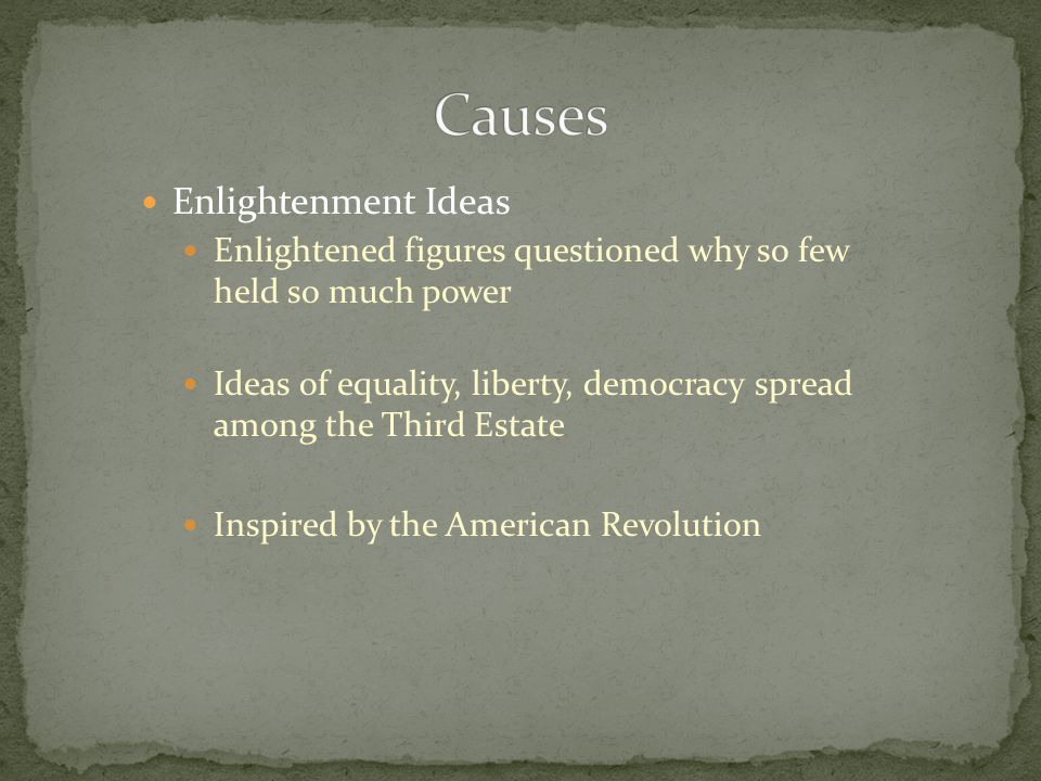 Enlightenment Ideas Enlightened figures questioned why so few held so much power Ideas of equality, liberty, democracy spread among the Third Estate Inspired by the American Revolution
