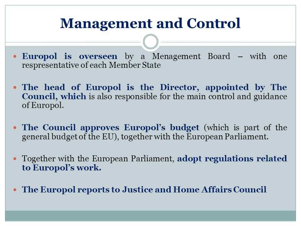 Management and Control Europol is overseen by a Menagement Board – with one respresentative of each Member State The head of Europol is the Director,