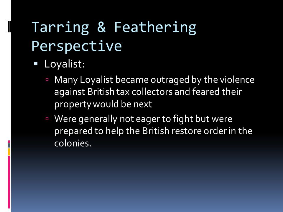 Tarring & Feathering Perspective  Loyalist:  Many Loyalist became outraged by the violence against British tax collectors and feared their property would be next  Were generally not eager to fight but were prepared to help the British restore order in the colonies.