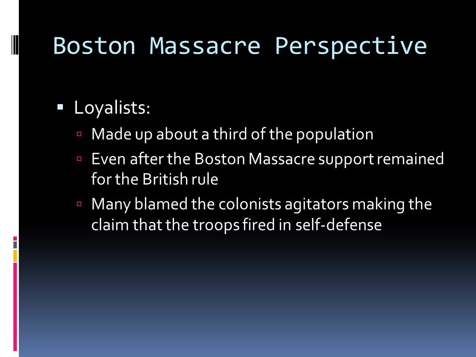 Boston Massacre Perspective  Loyalists:  Made up about a third of the population  Even after the Boston Massacre support remained for the British rule  Many blamed the colonists agitators making the claim that the troops fired in self-defense