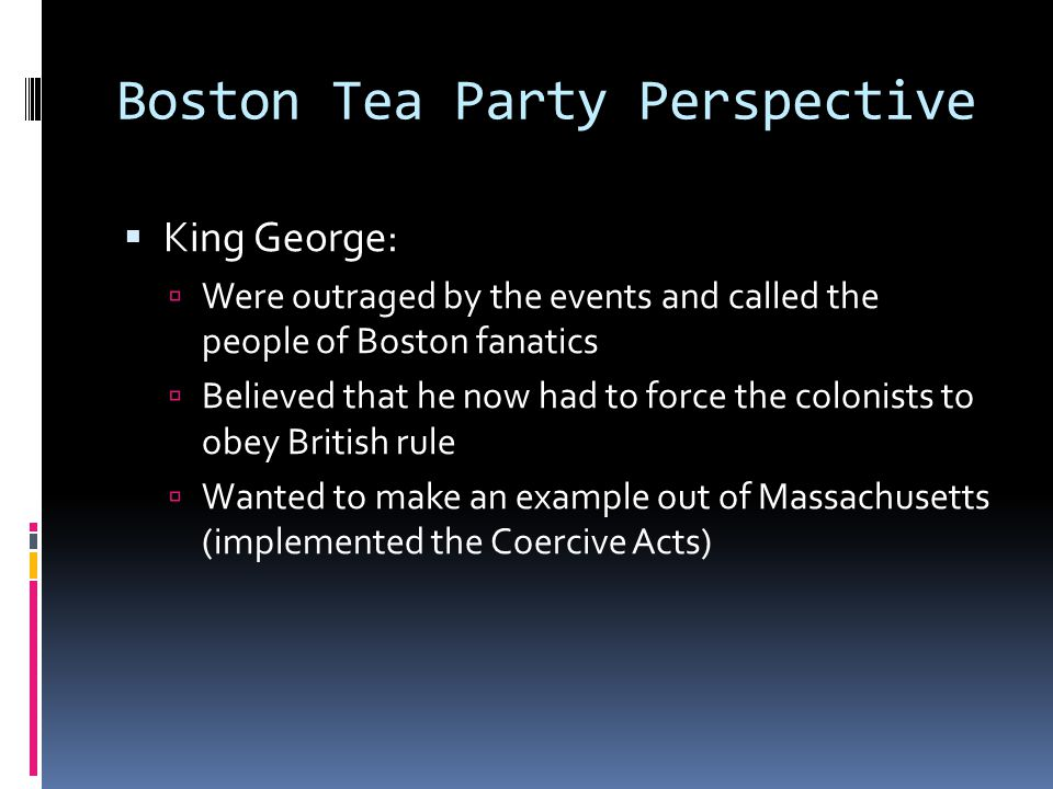 Boston Tea Party Perspective  King George:  Were outraged by the events and called the people of Boston fanatics  Believed that he now had to force the colonists to obey British rule  Wanted to make an example out of Massachusetts (implemented the Coercive Acts)