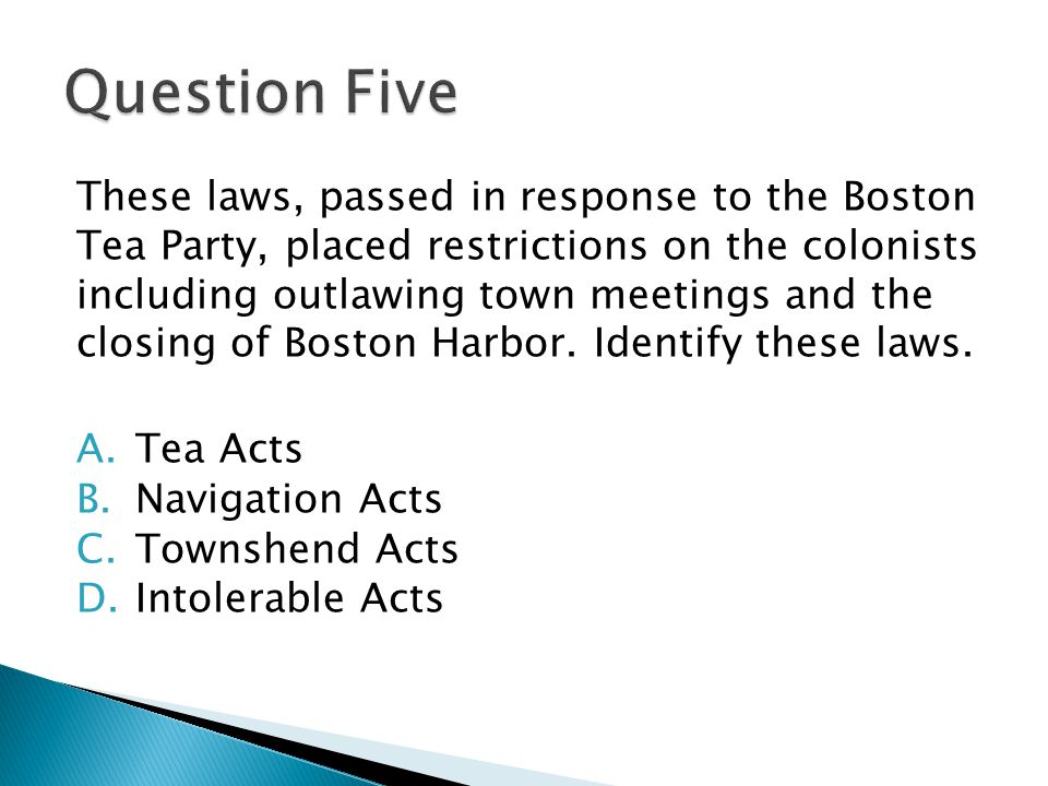These laws, passed in response to the Boston Tea Party, placed restrictions on the colonists including outlawing town meetings and the closing of Boston Harbor.