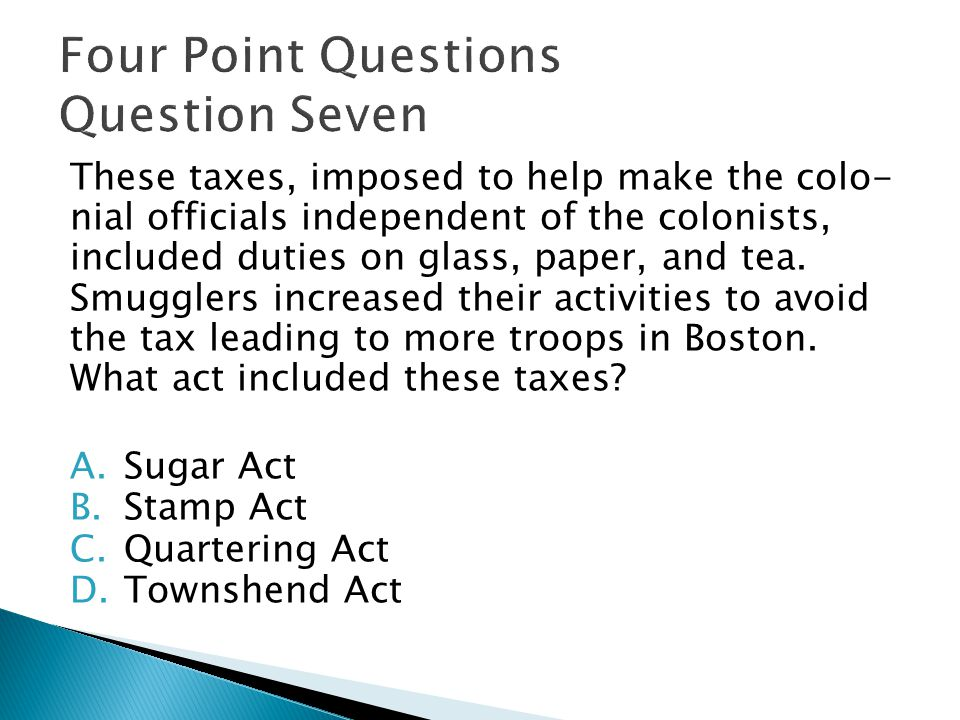 These taxes, imposed to help make the colo- nial officials independent of the colonists, included duties on glass, paper, and tea. Smugglers increased