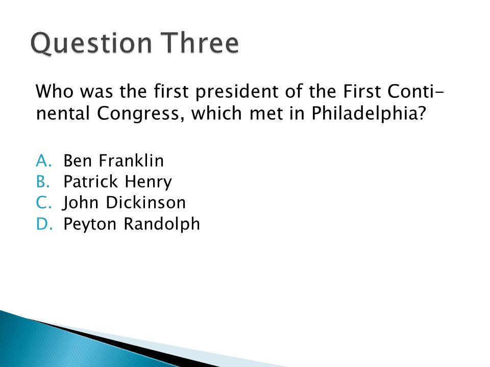 Who was the first president of the First Conti- nental Congress, which met in Philadelphia? A.Ben Franklin B.Patrick Henry C.John Dickinson D.Peyton R