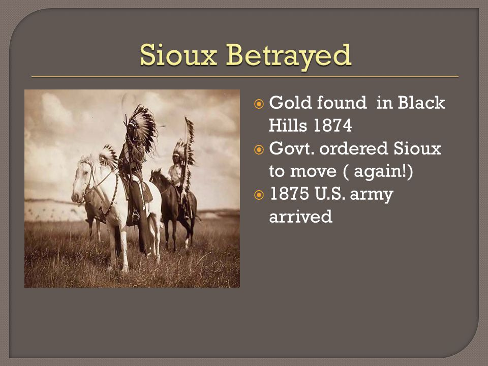  Gold found in Black Hills 1874  Govt. ordered Sioux to move ( again!)  1875 U.S. army arrived