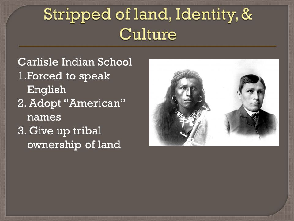 Carlisle Indian School 1.Forced to speak English 2.