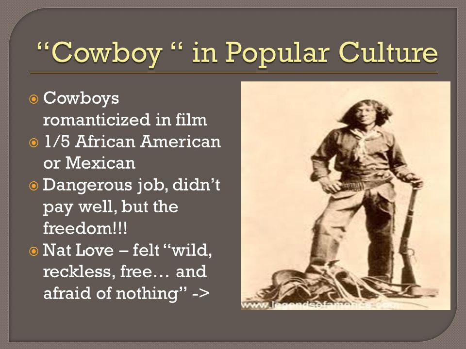  Cowboys romanticized in film  1/5 African American or Mexican  Dangerous job, didn't pay well, but the freedom!!.