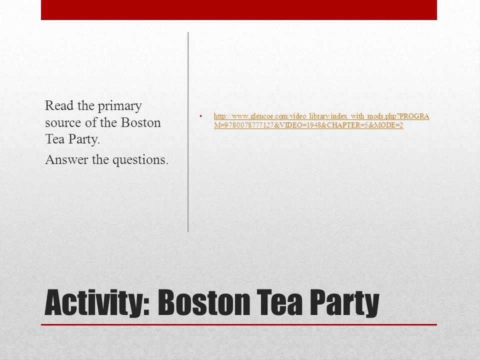 Activity: Boston Tea Party http://www.glencoe.com/video_library/index_with_mods.php?PROGRA M=9780078777127&VIDEO=1948&CHAPTER=5&MODE=2 http://www.glen