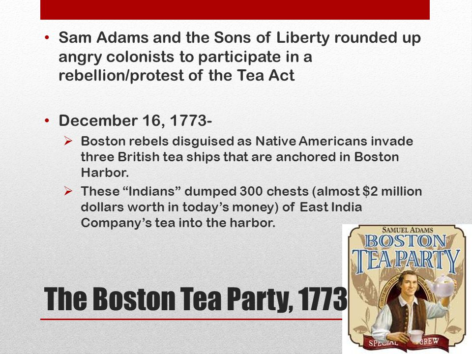 Sam Adams and the Sons of Liberty rounded up angry colonists to participate in a rebellion/protest of the Tea Act December 16, 1773-  Boston rebels d