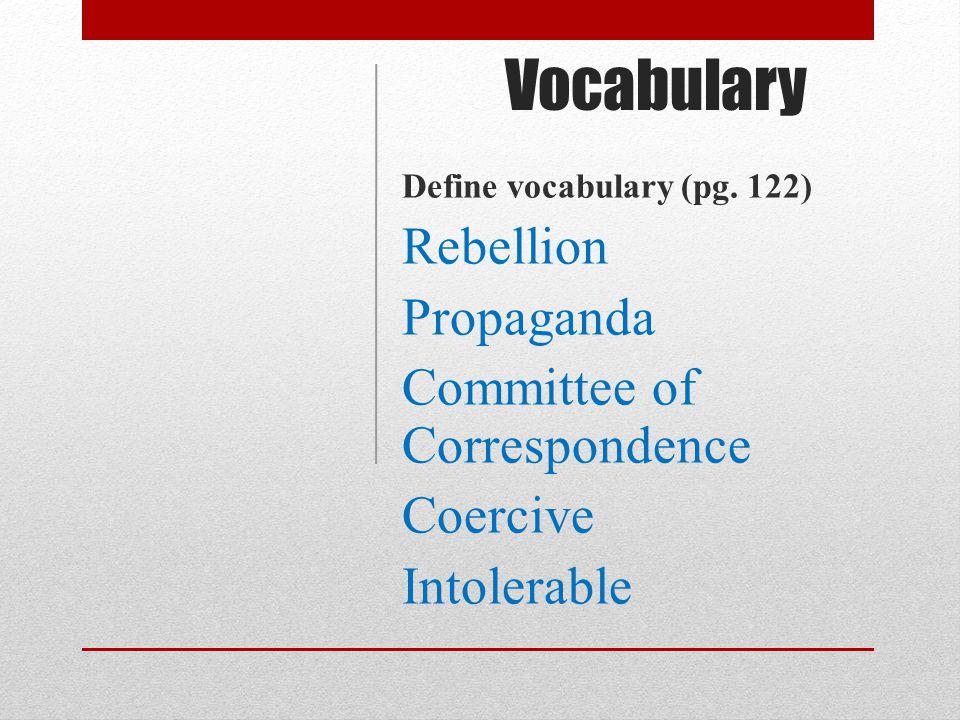 Vocabulary Define vocabulary (pg. 122) Rebellion Propaganda Committee of Correspondence Coercive Intolerable