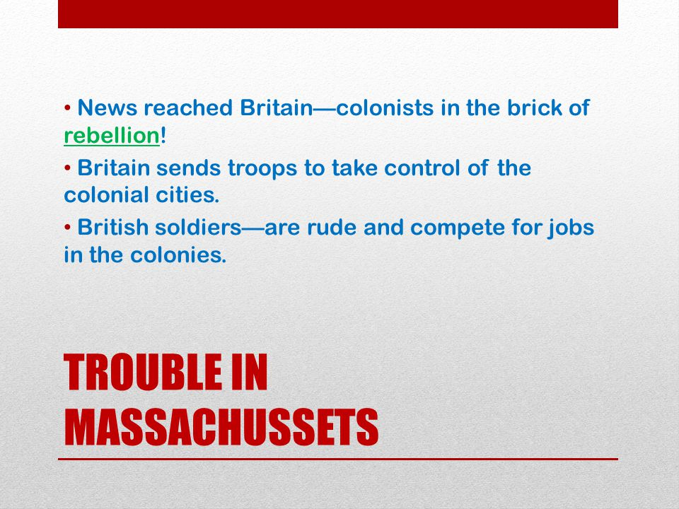 TROUBLE IN MASSACHUSSETS News reached Britain—colonists in the brick of rebellion! Britain sends troops to take control of the colonial cities. Britis