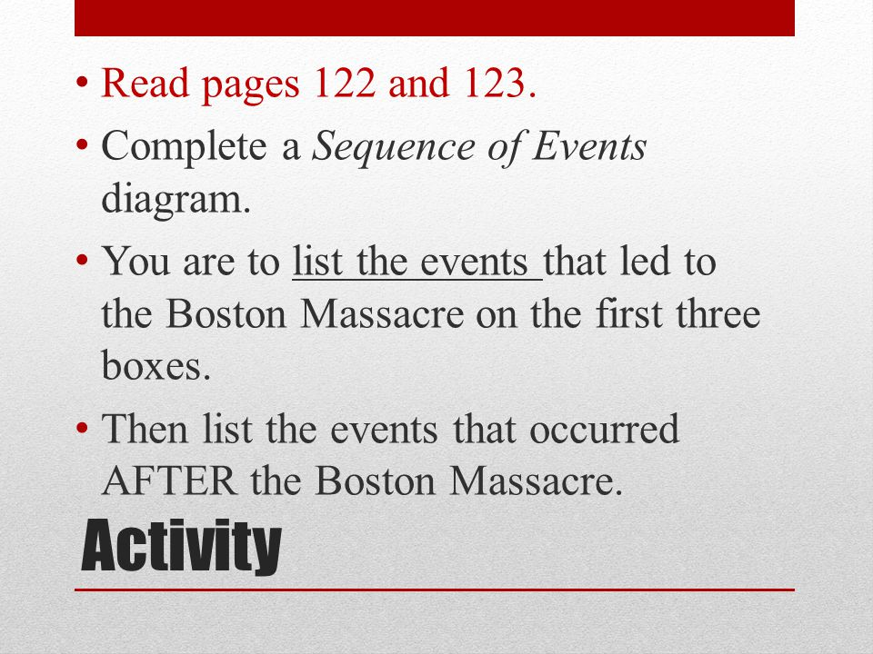 Activity Read pages 122 and 123. Complete a Sequence of Events diagram. You are to list the events that led to the Boston Massacre on the first three
