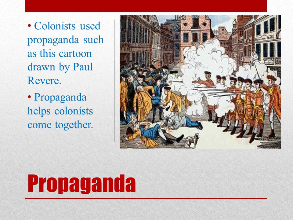 Propaganda Colonists used propaganda such as this cartoon drawn by Paul Revere. Propaganda helps colonists come together.