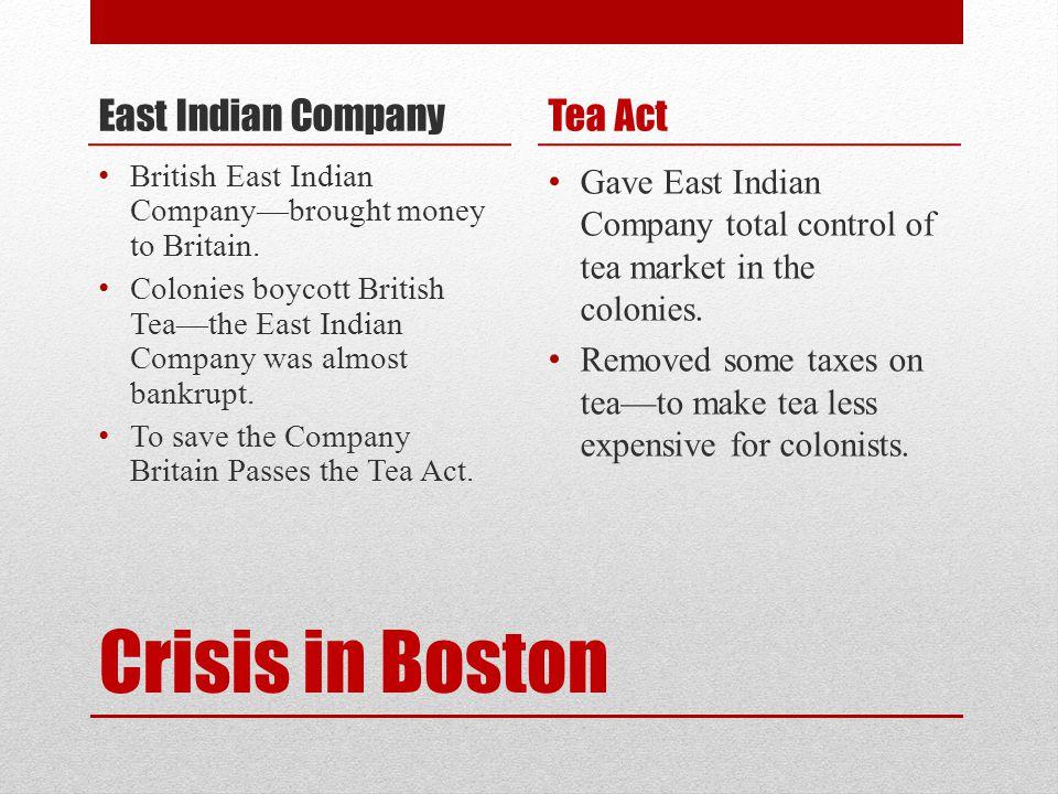 Crisis in Boston East Indian Company British East Indian Company—brought money to Britain. Colonies boycott British Tea—the East Indian Company was al