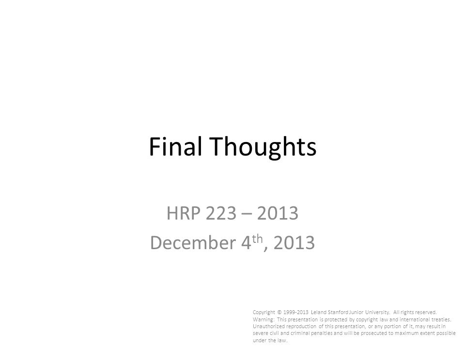 Final Thoughts HRP 223 – 2013 December 4 th, 2013 Copyright © 1999-2013 Leland Stanford Junior University.