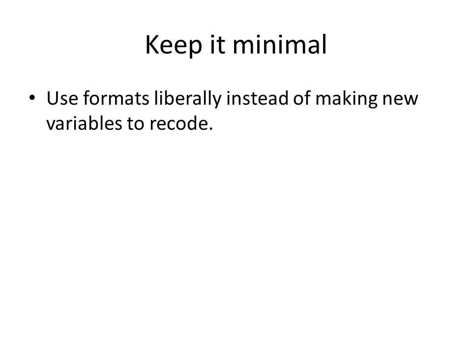 Keep it minimal Use formats liberally instead of making new variables to recode.