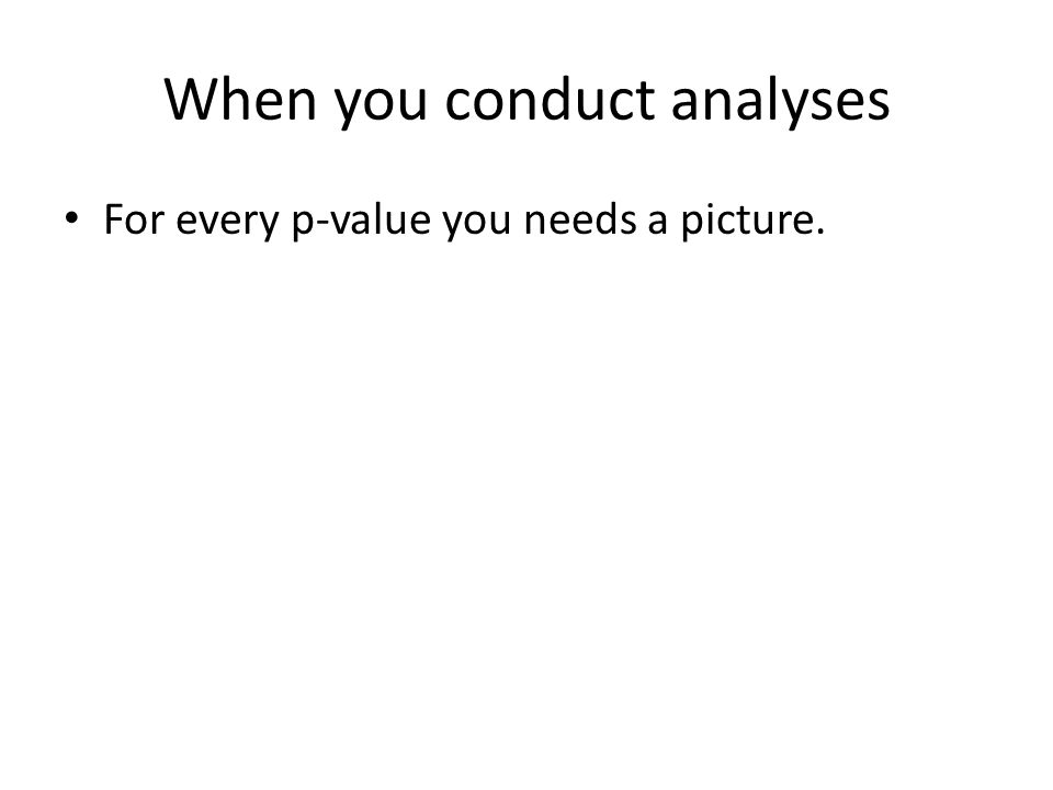 When you conduct analyses For every p-value you needs a picture.