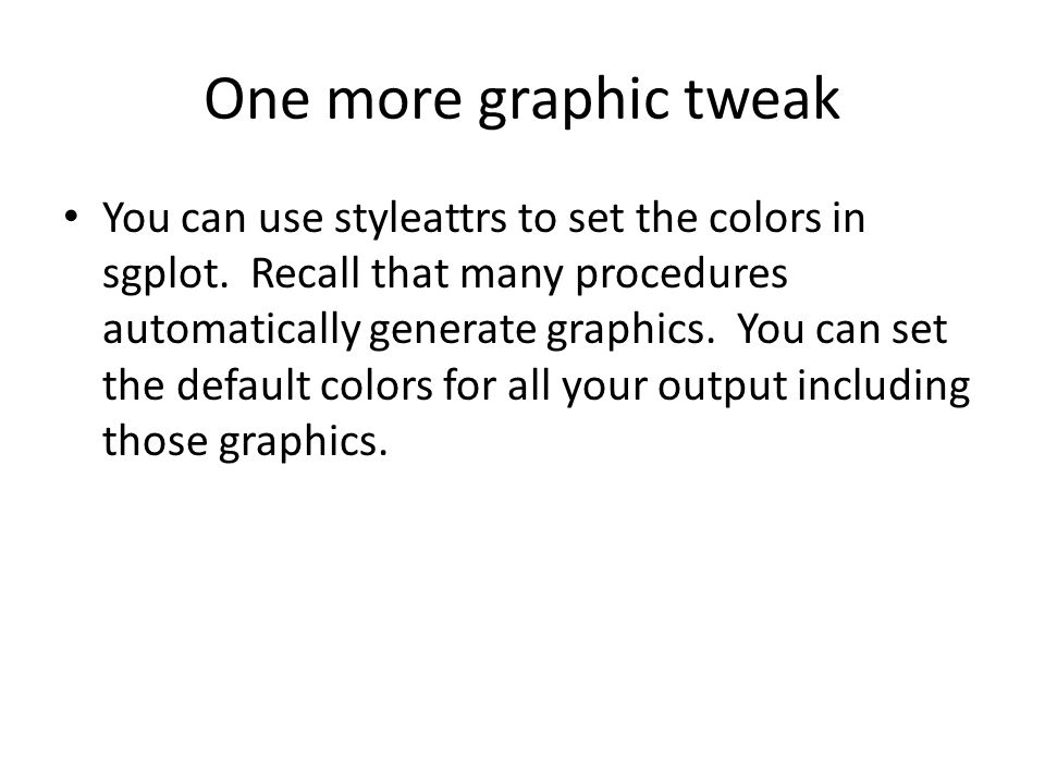 Tweaking the Style Template proc template; define style myStyle; parent = styles.Statistical; style GraphDataDefault / color=coral; end; run; ods html style = myStyle; proc sgplot data = fram; histogram weight ; run; ods html close; Set the default color for most ungrouped data.