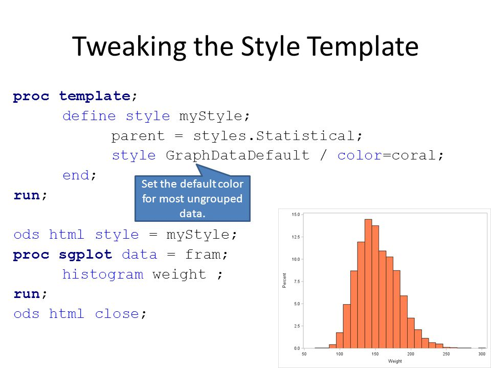 proc template; define style myStyle; parent = styles.Statistical; style graphdata1 from graphdata1 / contrastColor=pink color = pink; style graphdata2 from graphdata1 / contrastColor=blue color = blue; end; run; ods html style = myStyle; proc sgplot data = fram; vbar weight / group = sex; xaxis fitpolicy = thin ; run; ods html close; Set the default color the first two groups.