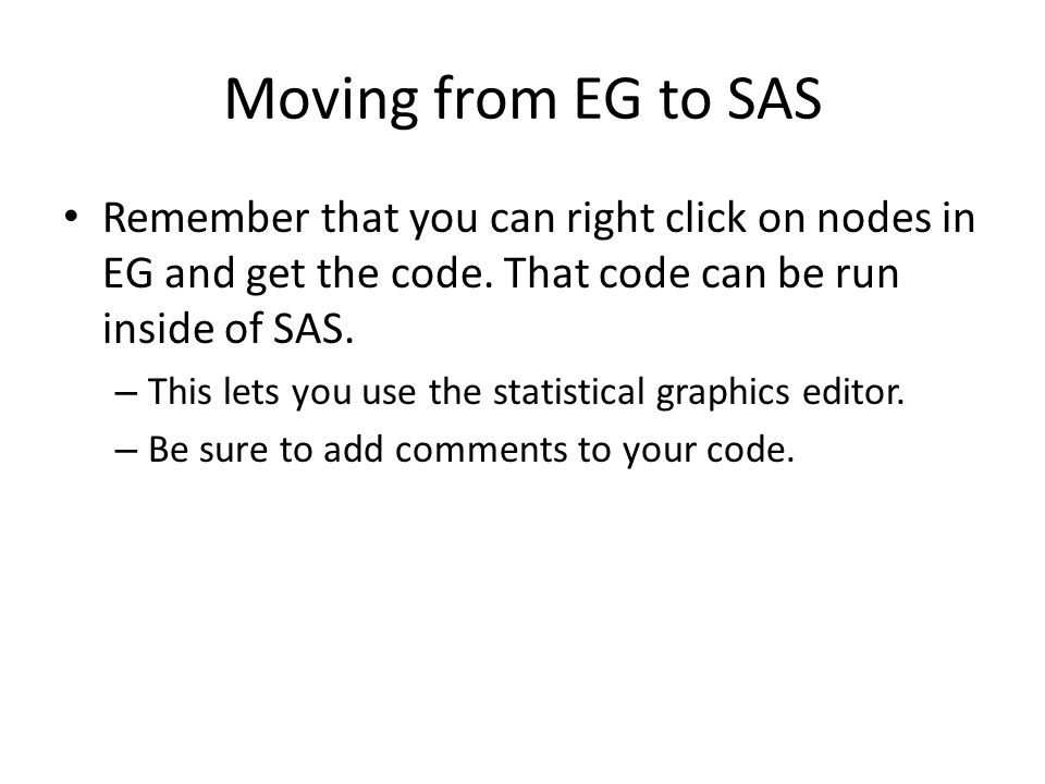 Moving from EG to SAS Remember that you can right click on nodes in EG and get the code.