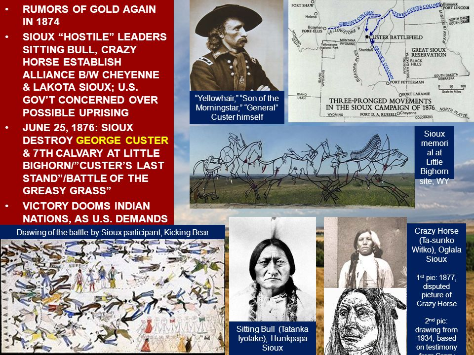 RUMORS OF GOLD AGAIN IN 1874 SIOUX HOSTILE LEADERS SITTING BULL, CRAZY HORSE ESTABLISH ALLIANCE B/W CHEYENNE & LAKOTA SIOUX; U.S.