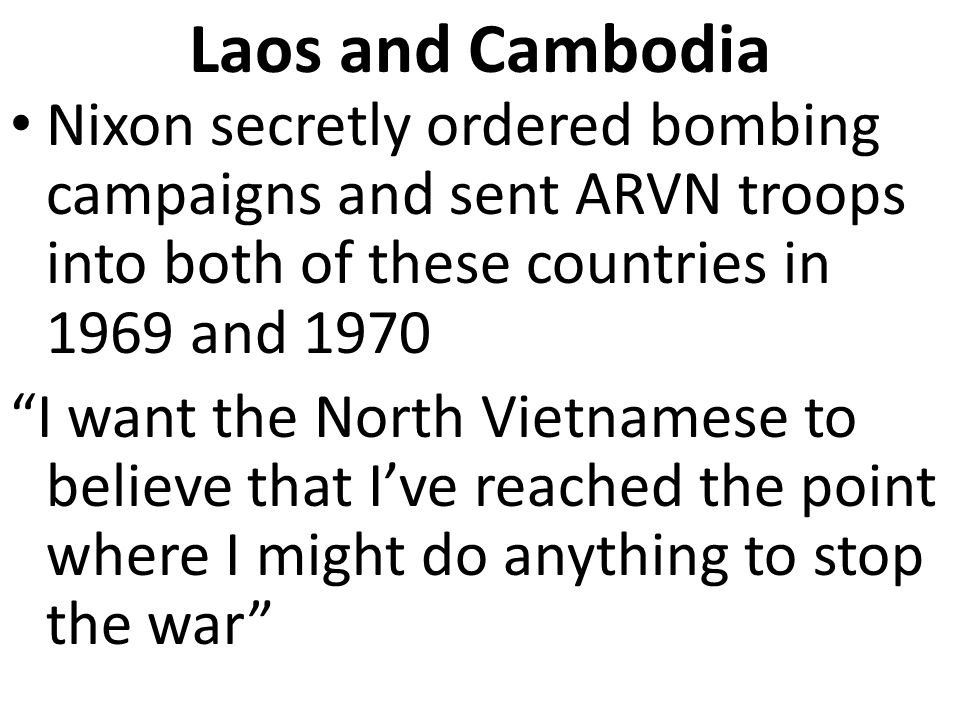Laos and Cambodia Nixon secretly ordered bombing campaigns and sent ARVN troops into both of these countries in 1969 and 1970 I want the North Vietnamese to believe that I've reached the point where I might do anything to stop the war