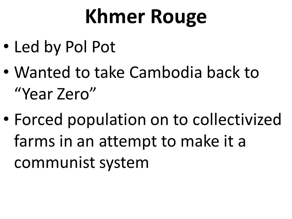 """Khmer Rouge Led by Pol Pot Wanted to take Cambodia back to """"Year Zero"""" Forced population on to collectivized farms in an attempt to make it a communis"""