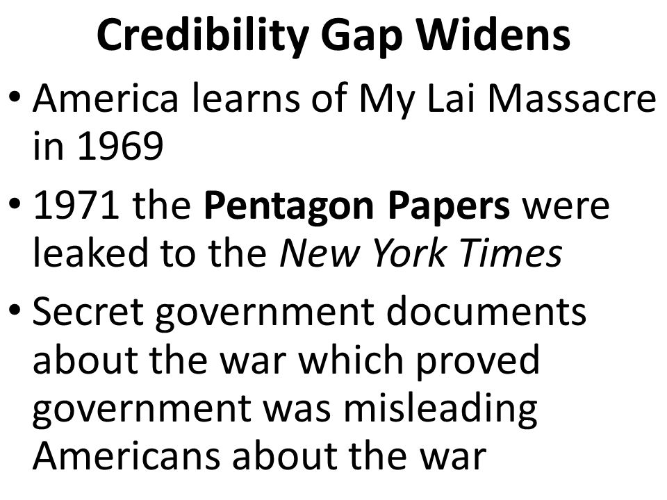 Credibility Gap Widens America learns of My Lai Massacre in 1969 1971 the Pentagon Papers were leaked to the New York Times Secret government documents about the war which proved government was misleading Americans about the war