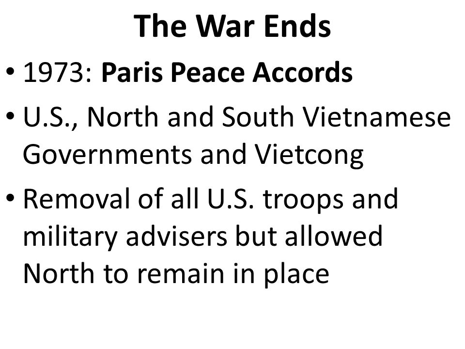 The War Ends 1973: Paris Peace Accords U.S., North and South Vietnamese Governments and Vietcong Removal of all U.S.