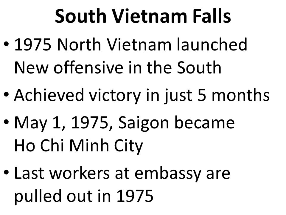 South Vietnam Falls 1975 North Vietnam launched New offensive in the South Achieved victory in just 5 months May 1, 1975, Saigon became Ho Chi Minh Ci