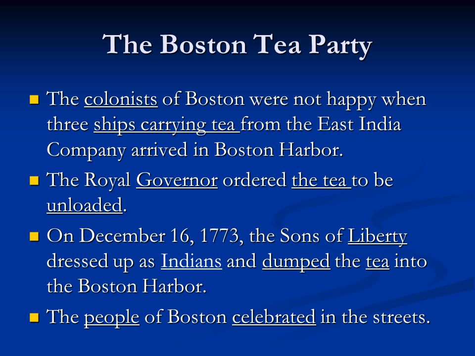 The Boston Tea Party The colonists of Boston were not happy when three ships carrying tea from the East India Company arrived in Boston Harbor.
