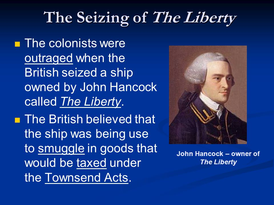 The Seizing of The Liberty The colonists were outraged when the British seized a ship owned by John Hancock called The Liberty.