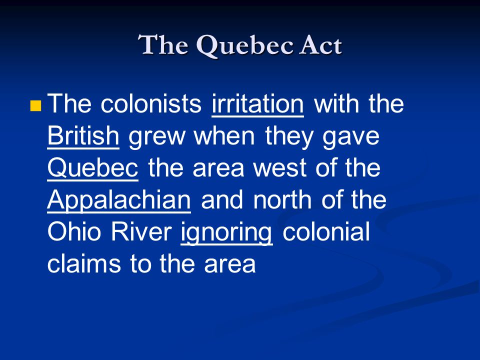 The Quebec Act The colonists irritation with the British grew when they gave Quebec the area west of the Appalachian and north of the Ohio River ignoring colonial claims to the area