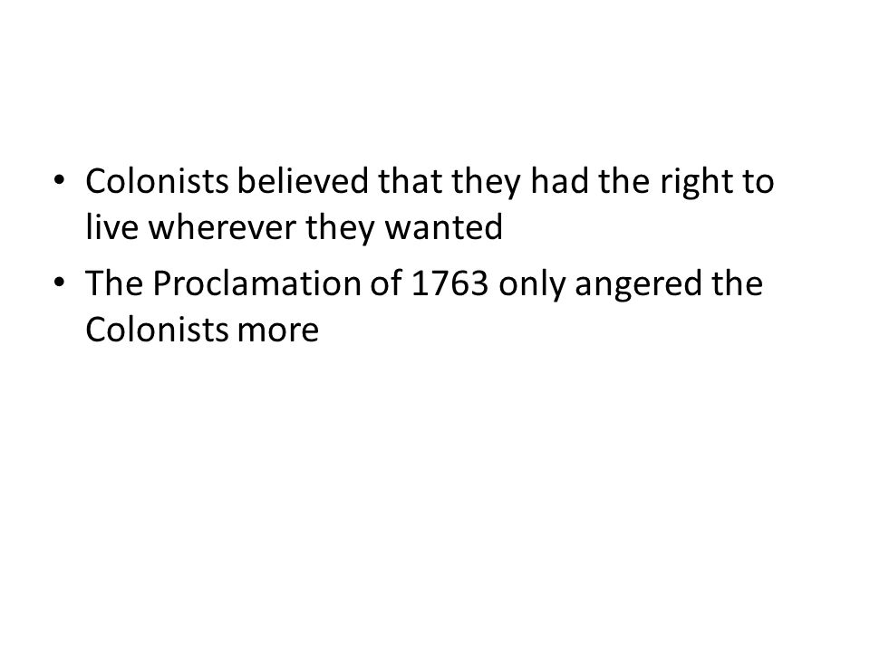 Colonists believed that they had the right to live wherever they wanted The Proclamation of 1763 only angered the Colonists more