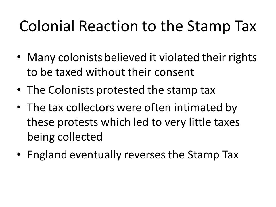Colonial Reaction to the Stamp Tax Many colonists believed it violated their rights to be taxed without their consent The Colonists protested the stam