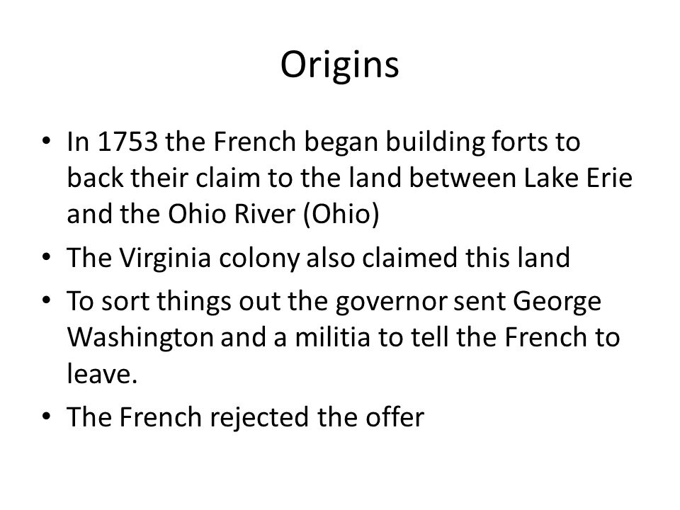 Origins In 1753 the French began building forts to back their claim to the land between Lake Erie and the Ohio River (Ohio) The Virginia colony also c