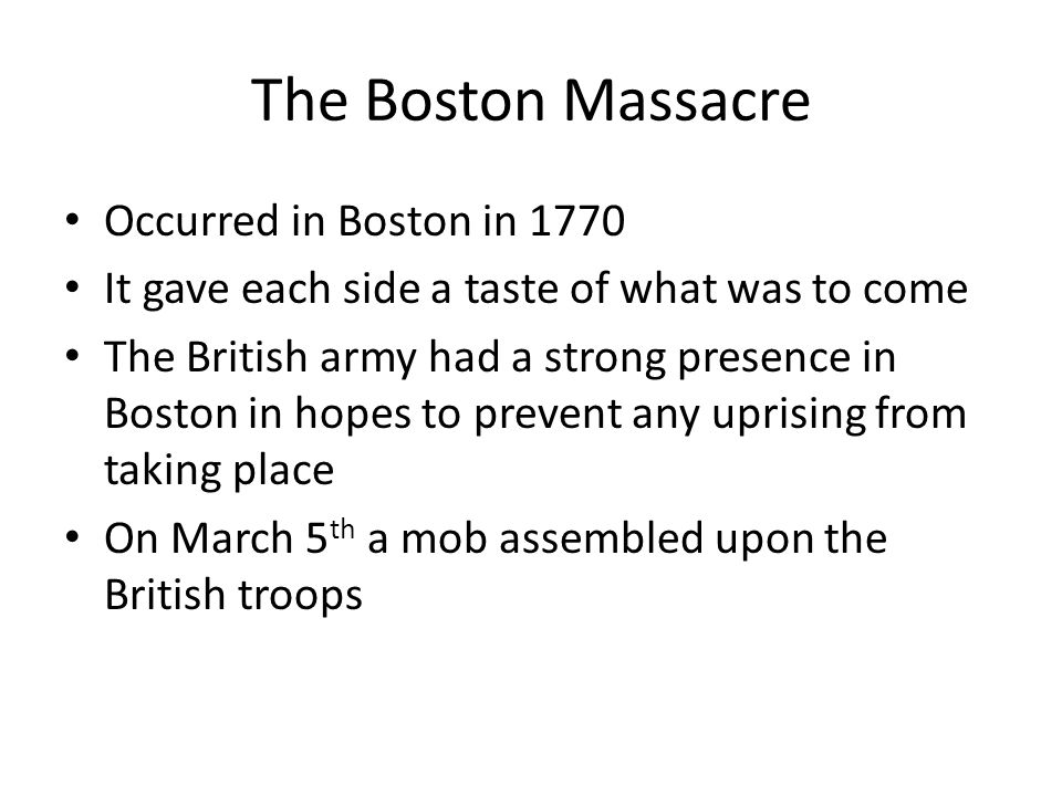 The Boston Massacre Occurred in Boston in 1770 It gave each side a taste of what was to come The British army had a strong presence in Boston in hopes
