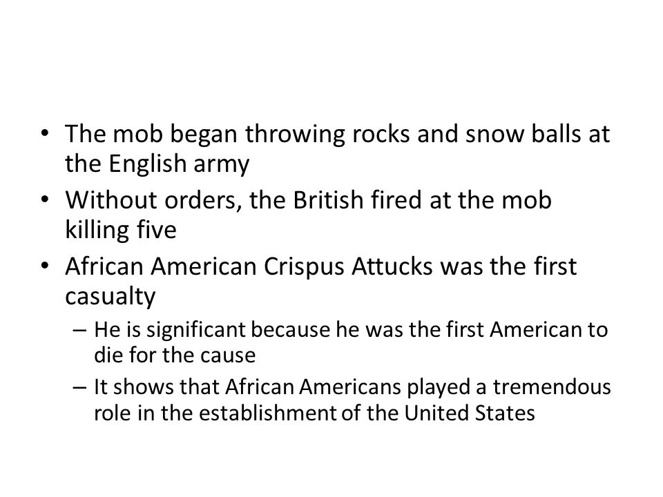 The mob began throwing rocks and snow balls at the English army Without orders, the British fired at the mob killing five African American Crispus Att