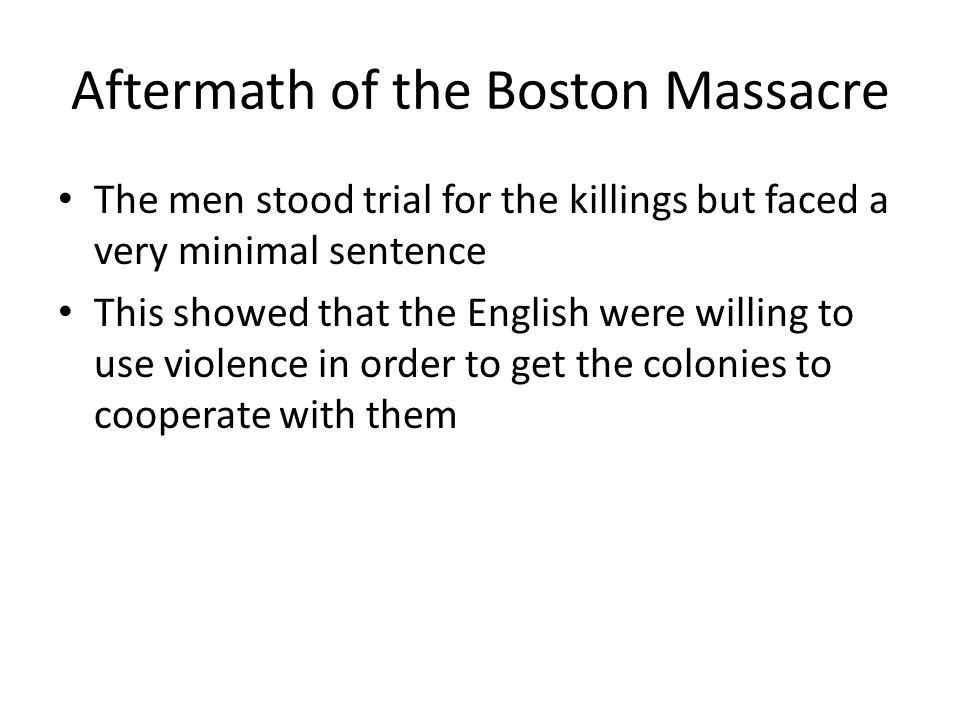 Aftermath of the Boston Massacre The men stood trial for the killings but faced a very minimal sentence This showed that the English were willing to u