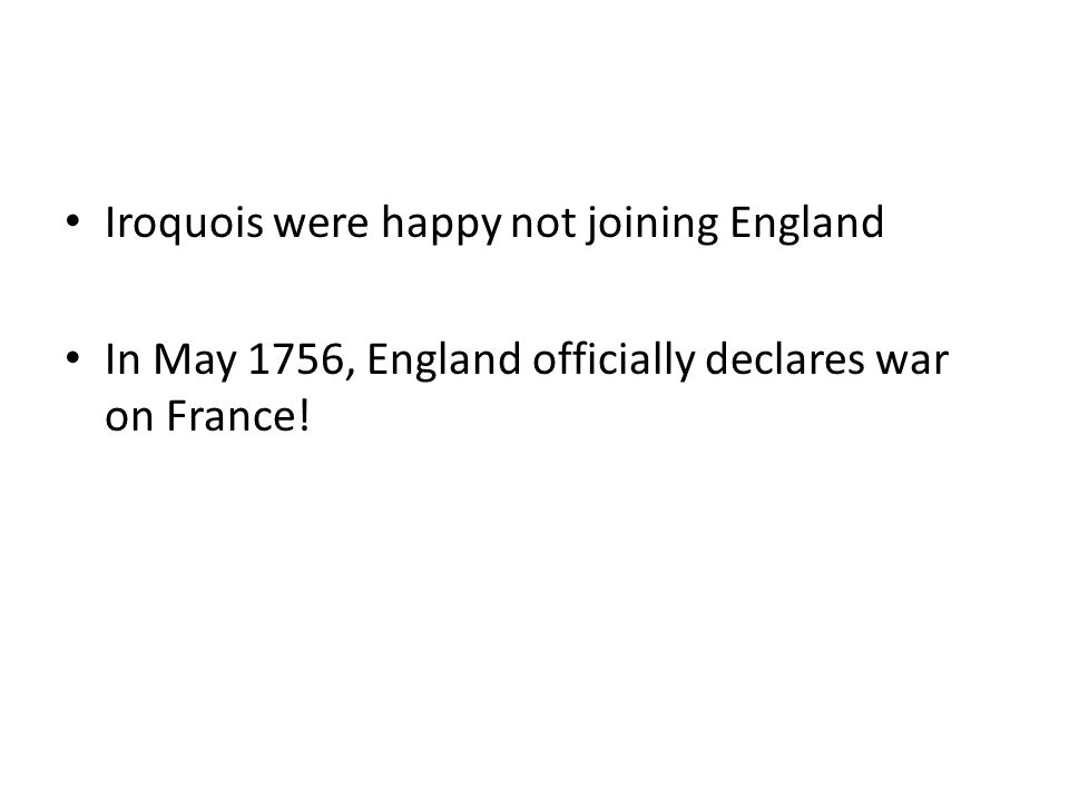 Iroquois were happy not joining England In May 1756, England officially declares war on France!