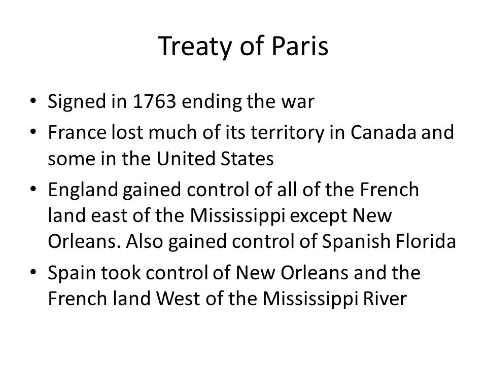Treaty of Paris Signed in 1763 ending the war France lost much of its territory in Canada and some in the United States England gained control of all