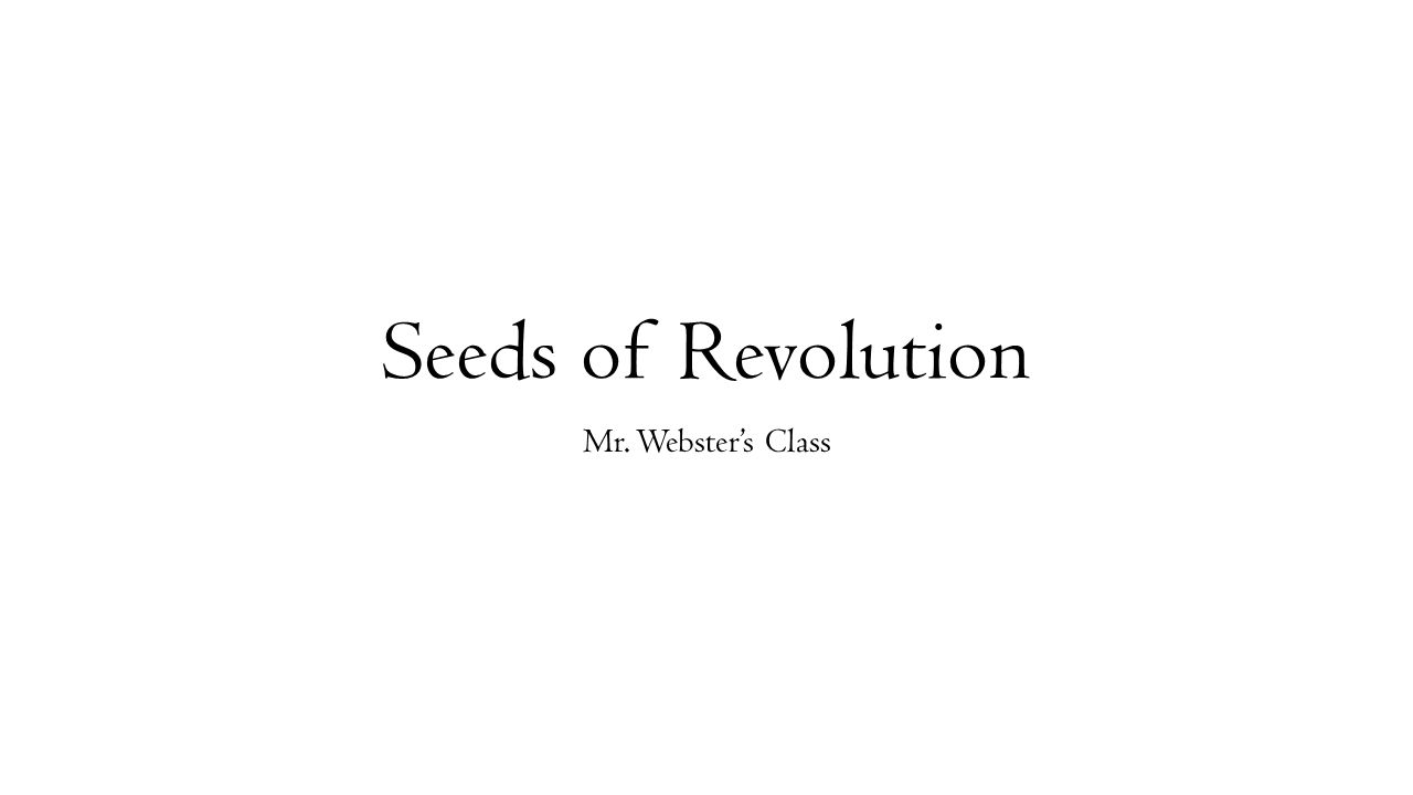 Seeds of Revolution Mr. Webster's Class