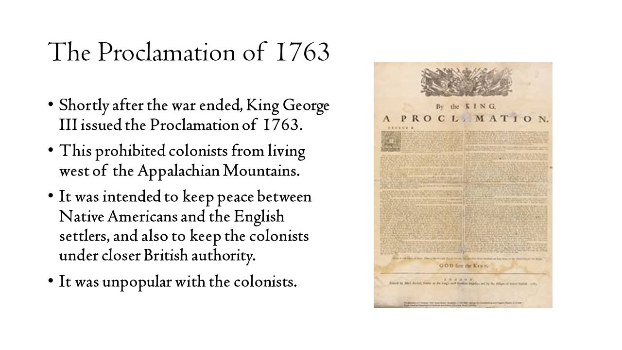 The Proclamation of 1763 Shortly after the war ended, King George III issued the Proclamation of 1763. This prohibited colonists from living west of t