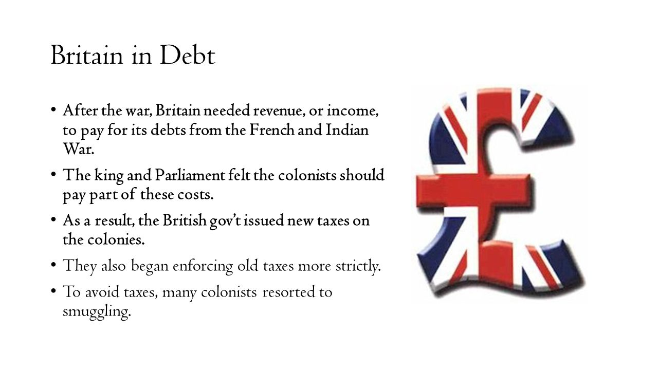 Britain in Debt After the war, Britain needed revenue, or income, to pay for its debts from the French and Indian War. The king and Parliament felt th