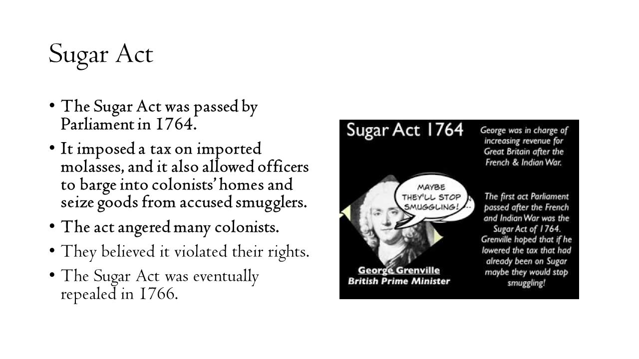 Sugar Act The Sugar Act was passed by Parliament in 1764. It imposed a tax on imported molasses, and it also allowed officers to barge into colonists'