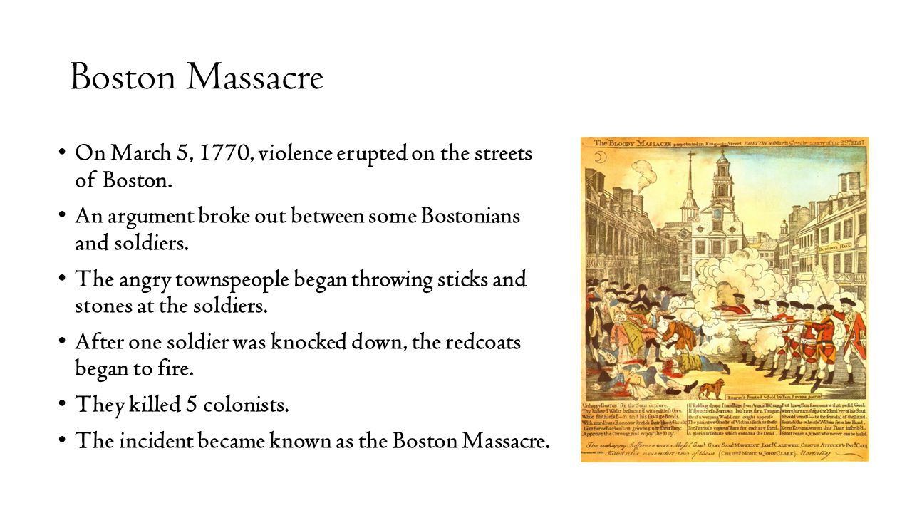 Boston Massacre On March 5, 1770, violence erupted on the streets of Boston. An argument broke out between some Bostonians and soldiers. The angry tow